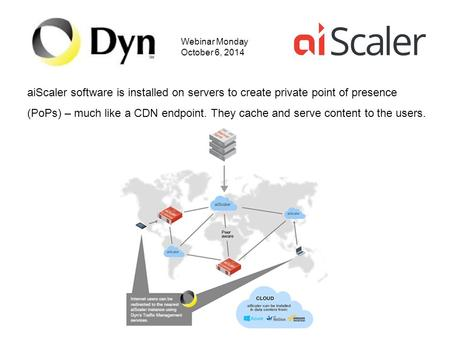 Webinar Monday October 6, 2014 aiScaler software is installed on servers to create private point of presence (PoPs) – much like a CDN endpoint. They cache.