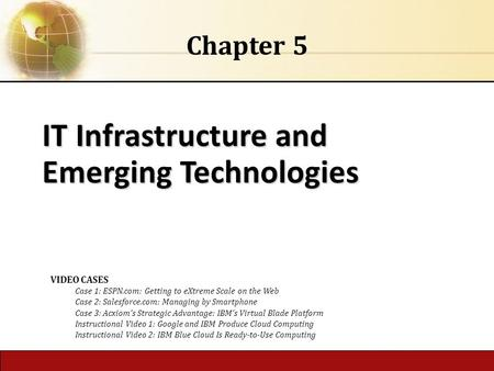IT Infrastructure and Emerging Technologies Chapter 5 VIDEO CASES Case 1: ESPN.com: Getting to eXtreme Scale on the Web Case 2: Salesforce.com: Managing.