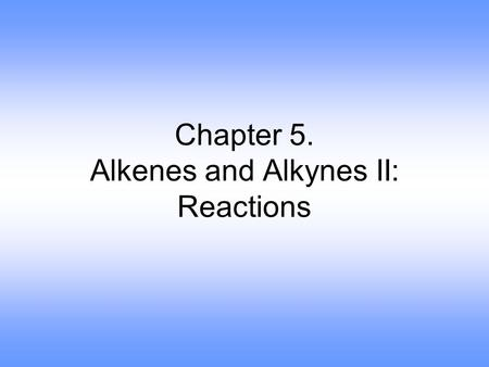 Chapter 5. Alkenes and Alkynes II: Reactions. Elimination Reactions.