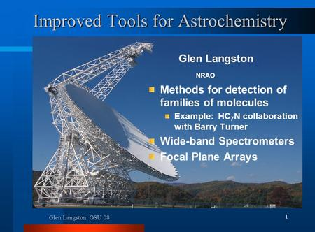 Glen Langston: OSU 08 1 Improved Tools for Astrochemistry Glen Langston Methods for detection of families of molecules Example: HC 7 N collaboration with.