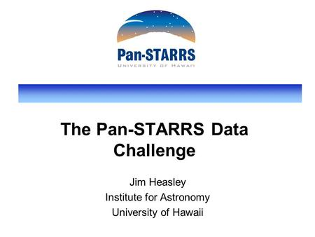 The Pan-STARRS Data Challenge Jim Heasley Institute for Astronomy University of Hawaii.