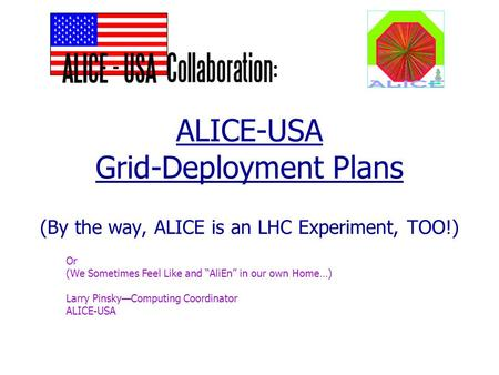 "ALICE-USA Grid-Deployment Plans (By the way, ALICE is an LHC Experiment, TOO!) Or (We Sometimes Feel Like and ""AliEn"" in our own Home…) Larry Pinsky—Computing."