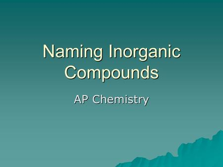 Naming Inorganic Compounds AP Chemistry. We will focus on:  Ions –Cations  Single and polyatomic –Anions –Single –Polyatomic –Oxyanions –Anions derived.