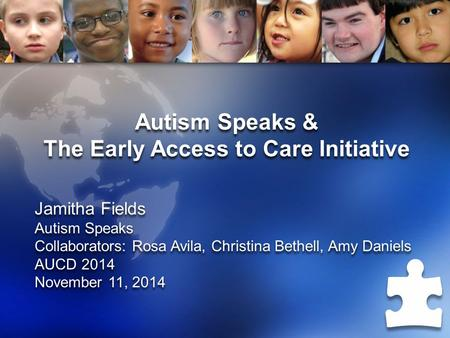 Autism Speaks & The Early Access to Care Initiative Jamitha Fields Autism Speaks Collaborators: Rosa Avila, Christina Bethell, Amy Daniels AUCD 2014 November.