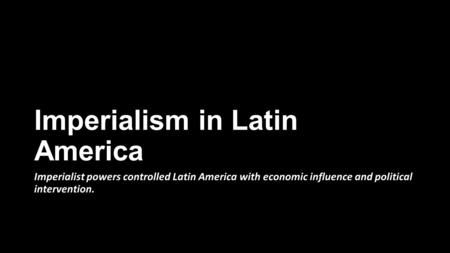 Imperialism in Latin America Imperialist powers controlled Latin America with economic influence and political intervention.