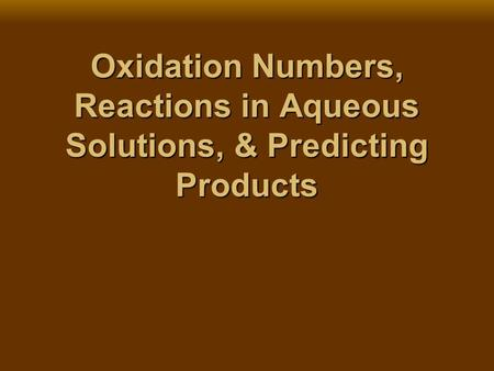 Oxidation Numbers, Reactions in Aqueous Solutions, & Predicting Products.