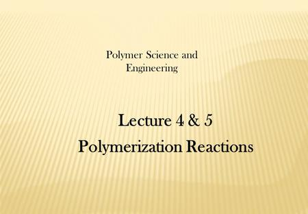 Lecture 4 & 5 Polymerization Reactions Polymer Science and Engineering.