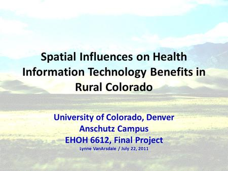 Spatial Influences on Health Information Technology Benefits in Rural Colorado University of Colorado, Denver Anschutz Campus EHOH 6612, Final Project.
