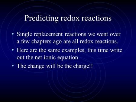 Predicting redox reactions Single replacement reactions we went over a few chapters ago are all redox reactions. Here are the same examples, this time.