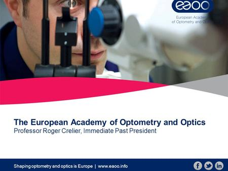 Shaping optometry and optics is Europe | www.eaoo.info The European Academy of Optometry and Optics Professor Roger Crelier, Immediate Past President.