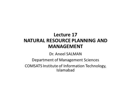 Lecture 17 NATURAL RESOURCE PLANNING AND MANAGEMENT Dr. Aneel SALMAN Department of Management Sciences COMSATS Institute of Information Technology, Islamabad.
