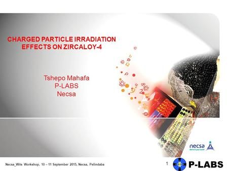 Tshepo Mahafa P-LABS Necsa 1 CHARGED PARTICLE IRRADIATION EFFECTS ON ZIRCALOY-4 Necsa_Wits Workshop, 10 – 11 September 2015, Necsa, Pelindaba.