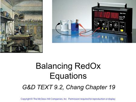 Balancing RedOx Equations G&D TEXT 9.2, Chang Chapter 19 Copyright © The McGraw-Hill Companies, Inc. Permission required for reproduction or display.