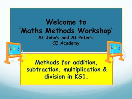 Welcome to 'Maths Methods Workshop' St John's and St Peter's CE Academy Methods for addition, subtraction, multiplication & division in KS1.
