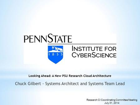 Looking Ahead: A New PSU Research Cloud Architecture Chuck Gilbert - Systems Architect and Systems Team Lead Research CI Coordinating Committee Meeting.