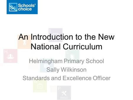 An Introduction to the New National Curriculum Helmingham Primary School Sally Wilkinson Standards and Excellence Officer.
