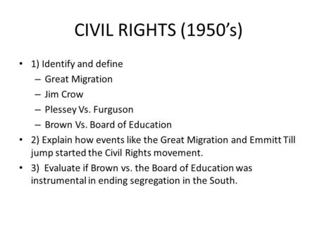 CIVIL RIGHTS (1950's) 1) Identify and define – Great Migration – Jim Crow – Plessey Vs. Furguson – Brown Vs. Board of Education 2) Explain how events like.