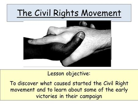 The Civil Rights Movement Lesson objective: To discover what caused started the Civil Right movement and to learn about some of the early victories in.