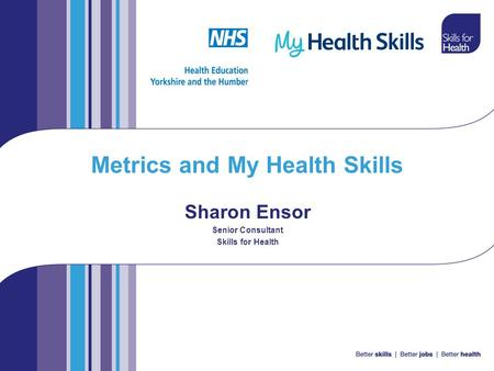 Metrics and My Health Skills Sharon Ensor Senior Consultant Skills for Health.