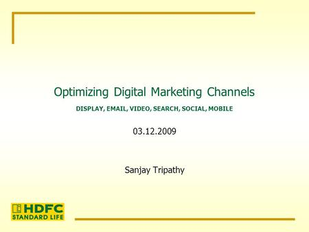Optimizing Digital Marketing Channels Sanjay Tripathy DISPLAY, EMAIL, VIDEO, SEARCH, SOCIAL, MOBILE 03.12.2009.