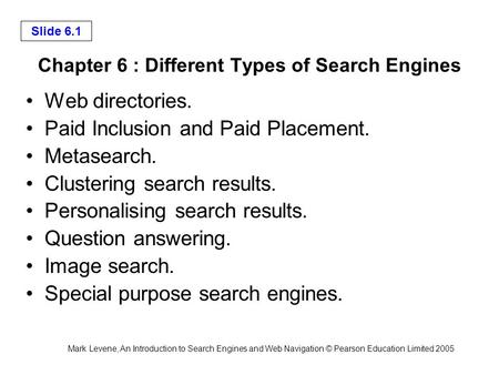 Mark Levene, An Introduction to <strong>Search</strong> <strong>Engines</strong> and Web Navigation © Pearson Education Limited 2005 Slide 6.1 Chapter 6 : <strong>Different</strong> <strong>Types</strong> <strong>of</strong> <strong>Search</strong> <strong>Engines</strong>.