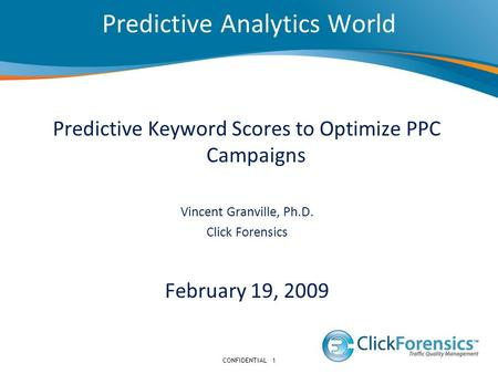 Predictive Analytics World CONFIDENTIAL1 Predictive Keyword Scores to Optimize PPC Campaigns Vincent Granville, Ph.D. Click Forensics February 19, 2009.