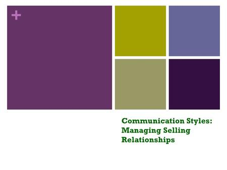+ Communication Styles: Managing Selling Relationships.