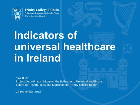 Indicators of universal healthcare in Ireland Sara Burke Project Co-ordinator: Mapping the Pathways to Universal Healthcare Centre for Health Policy and.