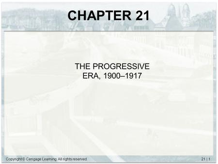 Copyright © Cengage Learning. All rights reserved.21 | 1 CHAPTER 21 THE PROGRESSIVE ERA, 1900–1917.
