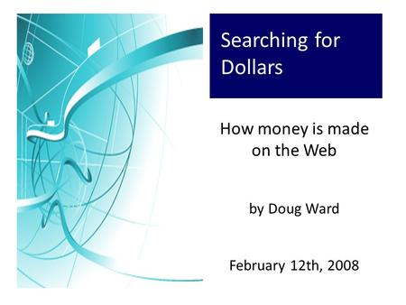 Searching for Dollars How money is made on the Web by Doug Ward February 12th, 2008.