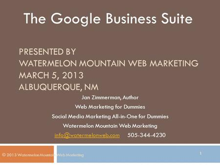 PRESENTED BY WATERMELON MOUNTAIN WEB MARKETING MARCH 5, 2013 ALBUQUERQUE, NM Jan Zimmerman, Author Web Marketing for Dummies Social Media Marketing All-in-One.