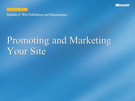 Promoting and Marketing Your Site Module 8: Web Publishing and Maintenance LESSON 8.