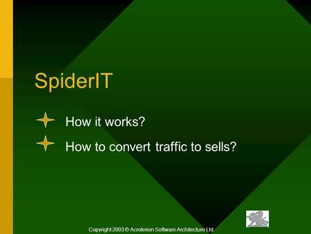 SpiderIT How it <strong>works</strong>? How to convert traffic to sells? Copyright 2003 © Acroterion Software Architecture Ltd.
