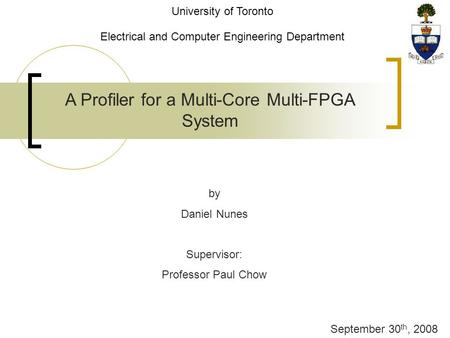 A Profiler for a Multi-Core Multi-FPGA System by Daniel Nunes Supervisor: Professor Paul Chow September 30 th, 2008 University of Toronto Electrical and.
