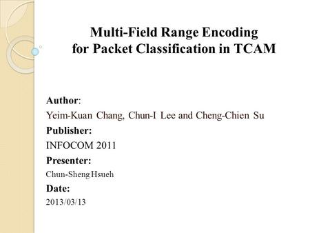 Multi-Field Range Encoding for Packet Classification in TCAM Author: Yeim-Kuan Chang, Chun-I Lee and Cheng-Chien Su Publisher: INFOCOM 2011 Presenter: