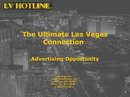 The Ultimate Las Vegas Connection ® Advertising Opportunity LVHotline LLC. 4270 Cameron St. #6 Las Vegas NV, 89103 Office 702-873-8818 / 1-866-HTLINE1.