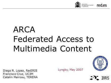 Diego R. Lopez, RedIRIS Francisco Cruz, UC3M Catalin Meirosu, TERENA JRES2005, Marseille Lyngby, May 2007 ARCA Federated Access to Multimedia Content.