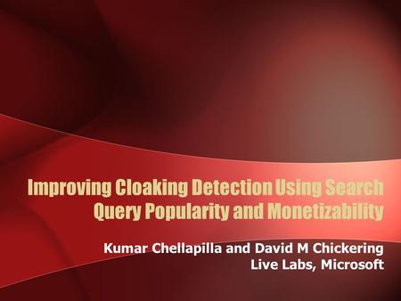 Improving Cloaking Detection Using Search Query Popularity and Monetizability Kumar Chellapilla and David M Chickering Live Labs, Microsoft.