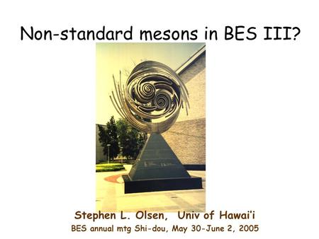 Non-standard mesons in BES III? Stephen L. Olsen, Univ of Hawai'i BES annual mtg Shi-dou, May 30-June 2, 2005.