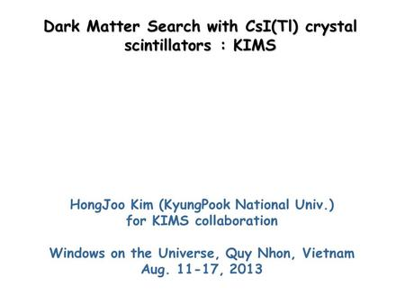 Dark Matter Search with CsI(Tl) crystal scintillators : KIMS HongJoo Kim (KyungPook National Univ.) for KIMS collaboration Windows on the Universe, Quy.