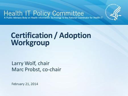 Larry Wolf, chair Marc Probst, co-chair Certification / Adoption Workgroup February 21, 2014.