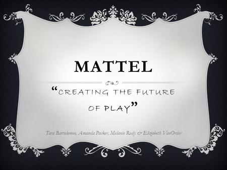 "MATTEL Tara Bartolomeo, Amanda Packer, Melanie Rudy & Elizabeth VanOrder "" CREATING THE FUTURE OF PLAY """