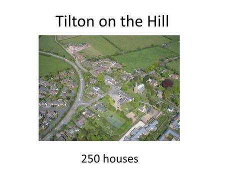 Tilton on the Hill 250 houses. We won! Countywide competition £3500, advice and help from ENABLE To help us become a 'Climate Friendly Community'...