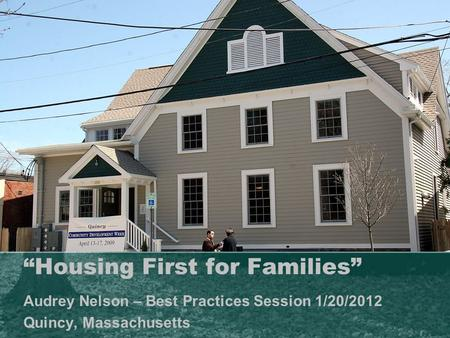 """Housing First for Families"" Audrey Nelson – Best Practices Session 1/20/2012 Quincy, Massachusetts."