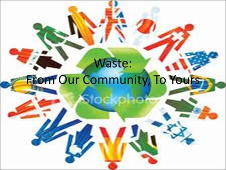 Waste: From Our Community, To Yours. Our Problem: Waste Landfills in our community are over flowing, and trash is going on to the roads, into the soil,