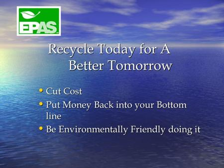 Recycle Today for A Better Tomorrow Recycle Today for A Better Tomorrow Cut Cost Cut Cost Put Money Back into your Bottom line Put Money Back into your.