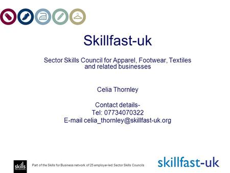 Part of the Skills for Business network of 25 employer-led Sector Skills Councils Skillfast-uk Sector Skills Council for Apparel, Footwear, Textiles and.
