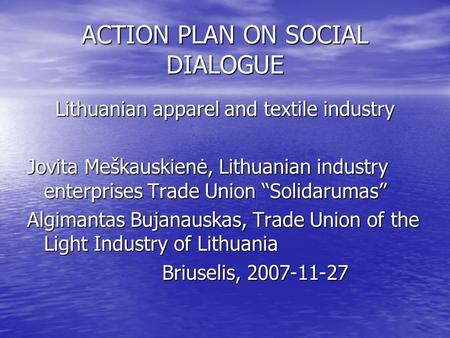 "ACTION PLAN ON SOCIAL DIALOGUE Lithuanian apparel and textile industry Jovita Meškauskienė, Lithuanian industry enterprises Trade Union ""Solidarumas"" Algimantas."