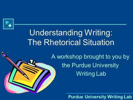 Purdue University Writing Lab Understanding Writing: The Rhetorical Situation A workshop brought to you by the Purdue University Writing Lab.