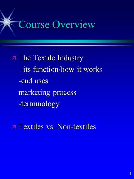 1 Course Overview ä The Textile Industry -its function/how it works -its function/how it works -end uses marketing process -terminology ä Textiles vs.